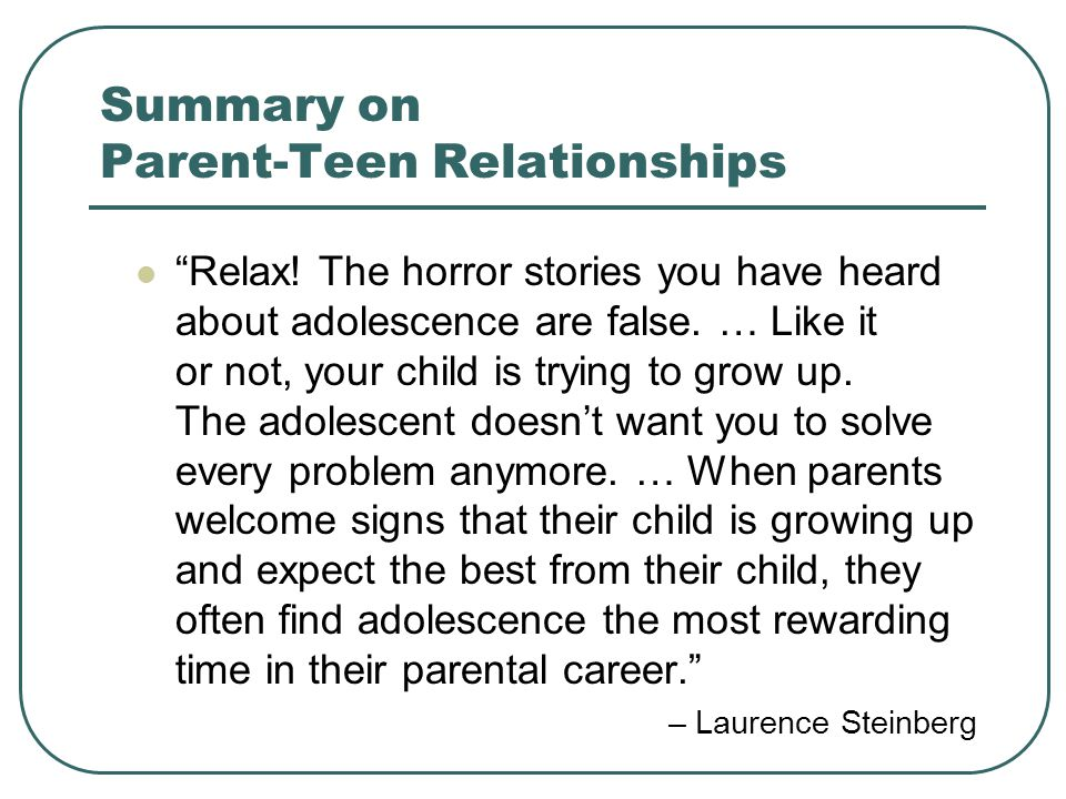 Summary on Parent-Teen Relationships Relax! The horror stories you have heard about adolescence are false. … Like it or not, your child is trying to g
