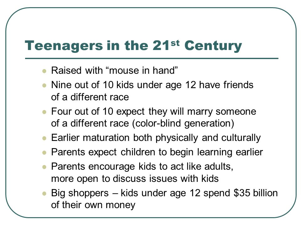 Teenagers in the 21 st Century Raised with mouse in hand Nine out of 10 kids under age 12 have friends of a different race Four out of 10 expect they