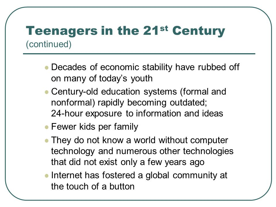 Teenagers in the 21 st Century (continued) Decades of economic stability have rubbed off on many of todays youth Century-old education systems (formal