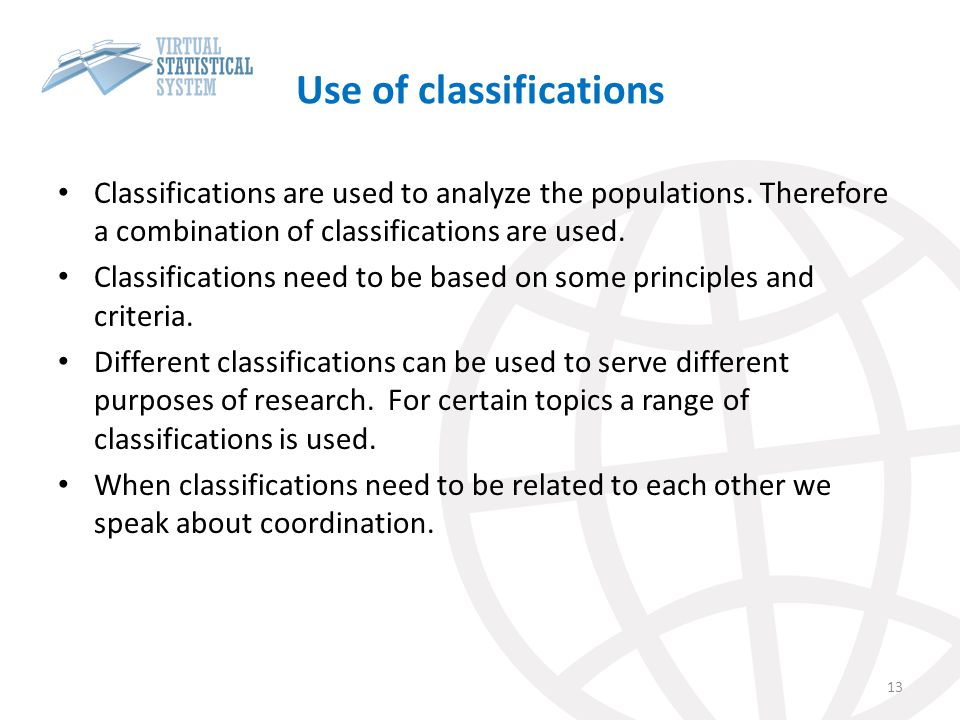 Use of classifications Classifications are used to analyze the populations. Therefore a combination of classifications are used. Classifications need