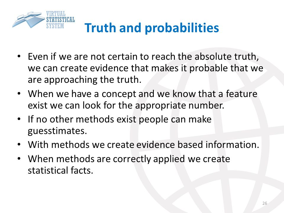 Truth and probabilities Even if we are not certain to reach the absolute truth, we can create evidence that makes it probable that we are approaching