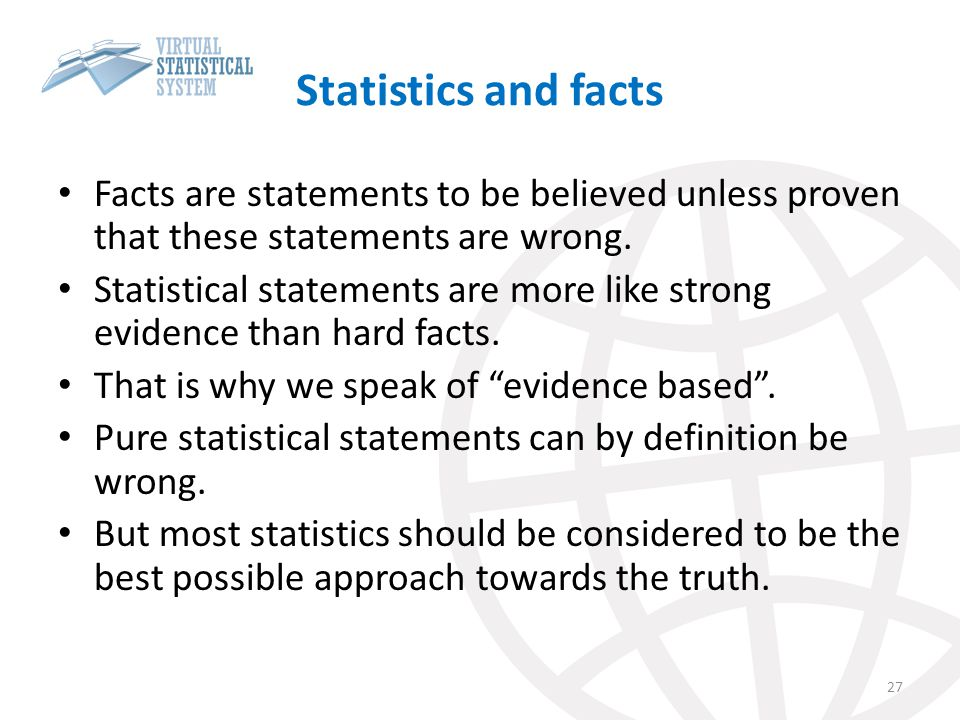 Statistics and facts Facts are statements to be believed unless proven that these statements are wrong. Statistical statements are more like strong ev