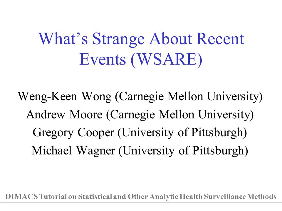 Whats Strange About Recent Events (WSARE) Weng-Keen Wong (Carnegie Mellon University) Andrew Moore (Carnegie Mellon University) Gregory Cooper (University of Pittsburgh) Michael Wagner (University of Pittsburgh) DIMACS Tutorial on Statistical and Other Analytic Health Surveillance Methods