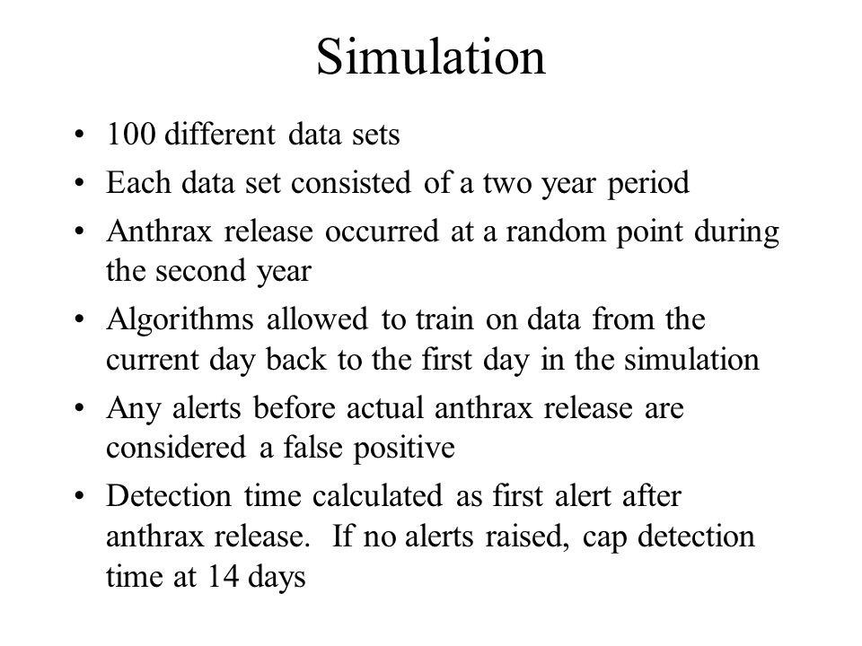 Simulation 100 different data sets Each data set consisted of a two year period Anthrax release occurred at a random point during the second year Algorithms allowed to train on data from the current day back to the first day in the simulation Any alerts before actual anthrax release are considered a false positive Detection time calculated as first alert after anthrax release.