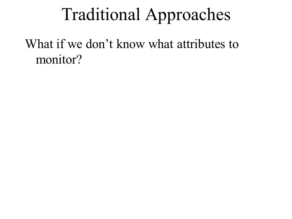 Traditional Approaches What if we dont know what attributes to monitor?