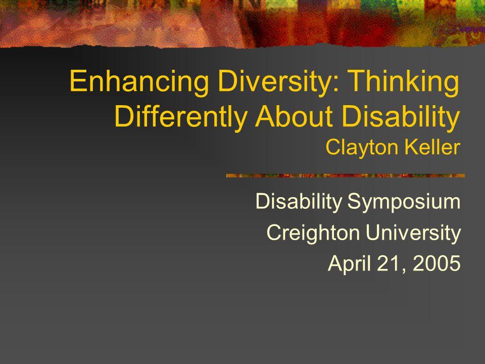 Enhancing Diversity: Thinking Differently About Disability Clayton Keller Disability Symposium Creighton University April 21, 2005