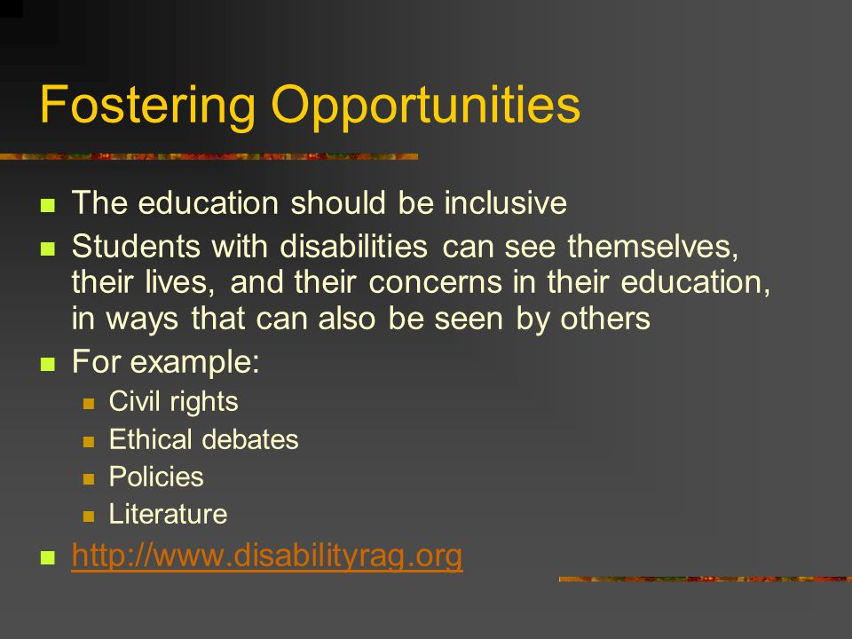 Fostering Opportunities The education should be inclusive Students with disabilities can see themselves, their lives, and their concerns in their education, in ways that can also be seen by others For example: Civil rights Ethical debates Policies Literature http://www.disabilityrag.org