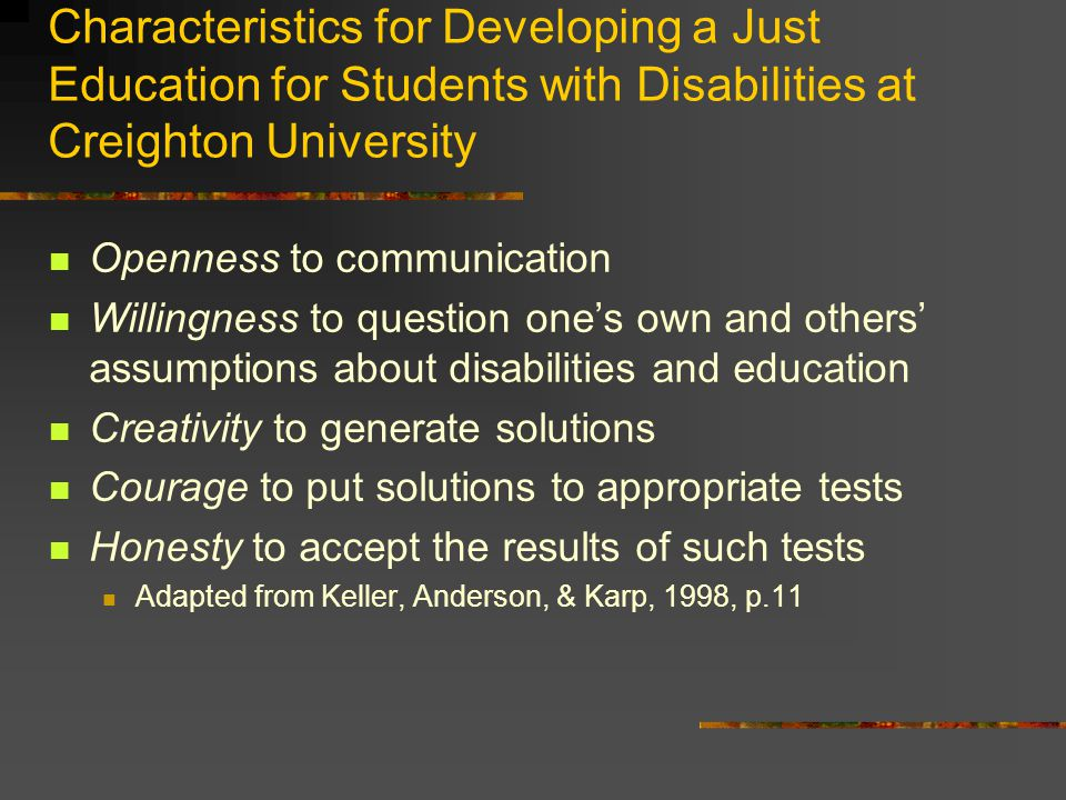 Characteristics for Developing a Just Education for Students with Disabilities at Creighton University Openness to communication Willingness to question ones own and others assumptions about disabilities and education Creativity to generate solutions Courage to put solutions to appropriate tests Honesty to accept the results of such tests Adapted from Keller, Anderson, & Karp, 1998, p.11