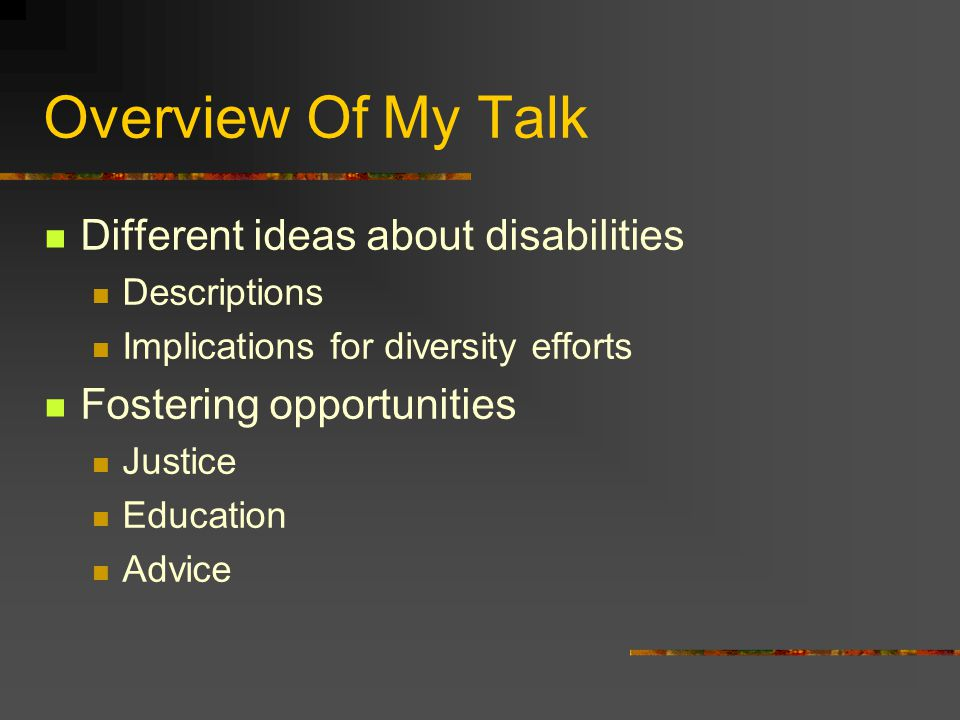 Overview Of My Talk Different ideas about disabilities Descriptions Implications for diversity efforts Fostering opportunities Justice Education Advice