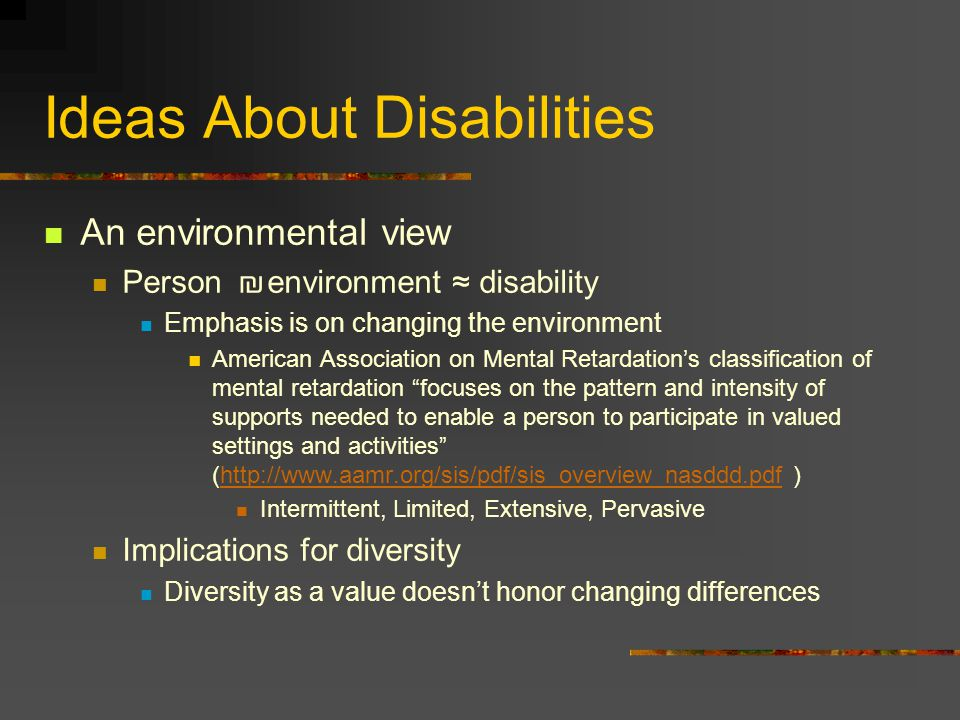 Ideas About Disabilities An environmental view Person environment disability Emphasis is on changing the environment American Association on Mental Retardations classification of mental retardation focuses on the pattern and intensity of supports needed to enable a person to participate in valued settings and activities (http://www.aamr.org/sis/pdf/sis_overview_nasddd.pdf )http://www.aamr.org/sis/pdf/sis_overview_nasddd.pdf Intermittent, Limited, Extensive, Pervasive Implications for diversity Diversity as a value doesnt honor changing differences