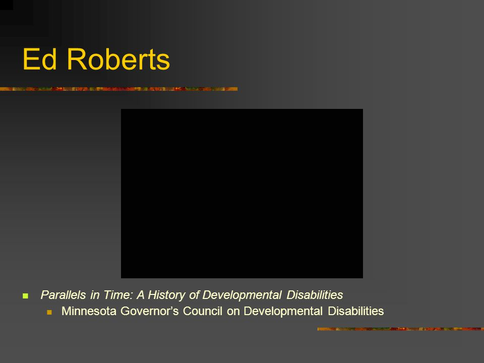 Ed Roberts Parallels in Time: A History of Developmental Disabilities Minnesota Governors Council on Developmental Disabilities