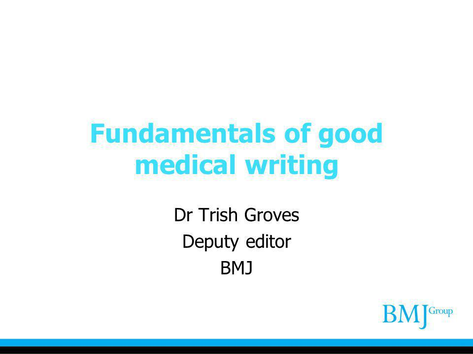 Fundamentals of good medical writing Dr Trish Groves Deputy editor BMJ