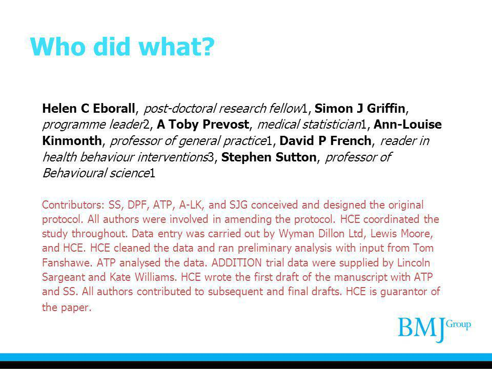 Who did what? Helen C Eborall, post-doctoral research fellow1, Simon J Griffin, programme leader2, A Toby Prevost, medical statistician1, Ann-Louise K