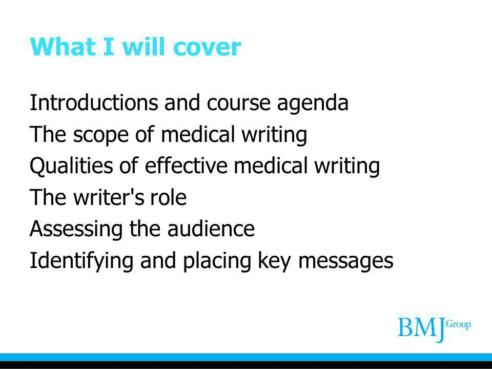What I will cover Introductions and course agenda The scope of medical writing Qualities of effective medical writing The writer's role Assessing the