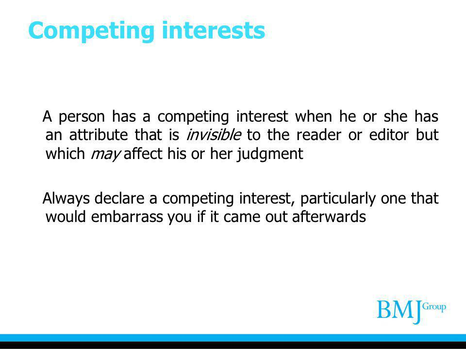 Competing interests A person has a competing interest when he or she has an attribute that is invisible to the reader or editor but which may affect h