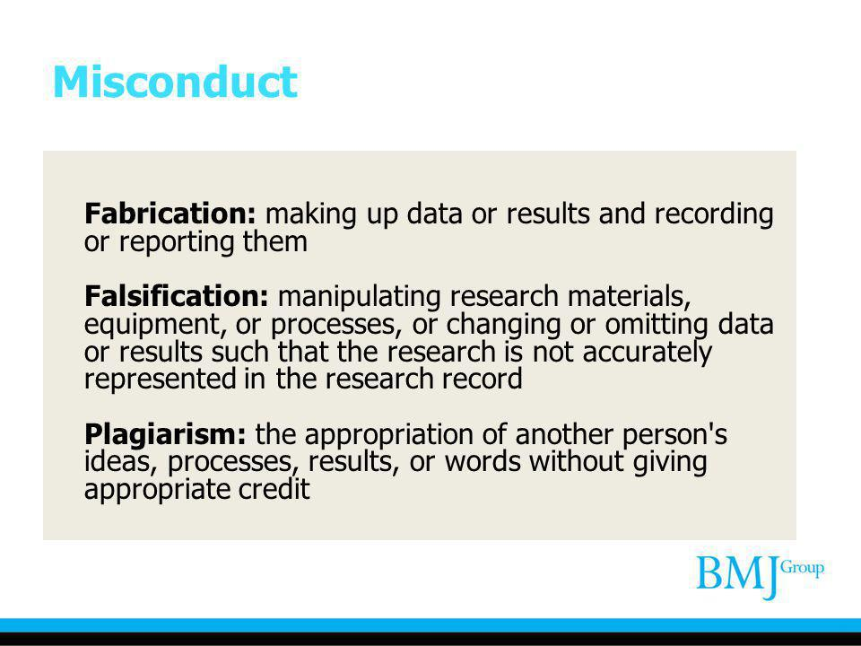 Misconduct Fabrication: making up data or results and recording or reporting them Falsification: manipulating research materials, equipment, or proces