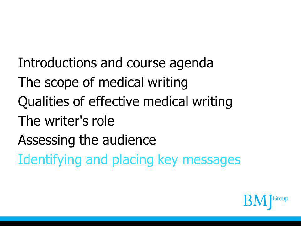 Introductions and course agenda The scope of medical writing Qualities of effective medical writing The writer's role Assessing the audience Identifyi
