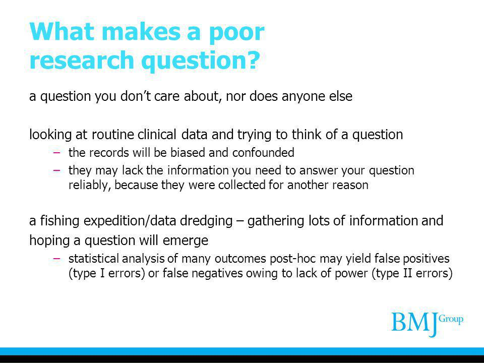 What makes a poor research question? a question you dont care about, nor does anyone else looking at routine clinical data and trying to think of a qu