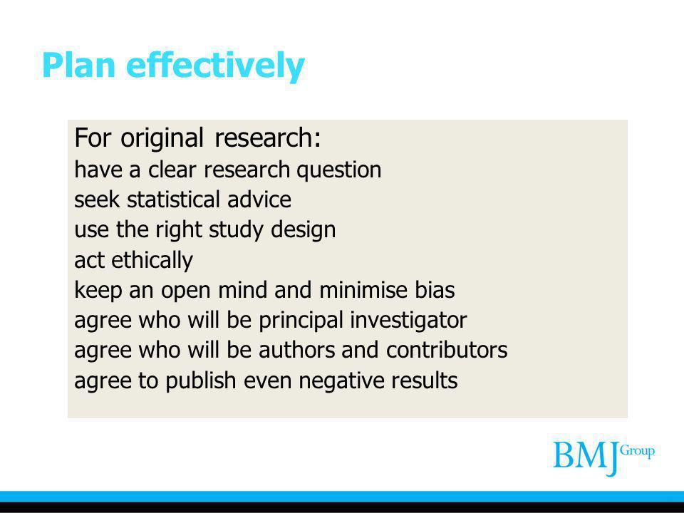 Plan effectively For original research: have a clear research question seek statistical advice use the right study design act ethically keep an open m