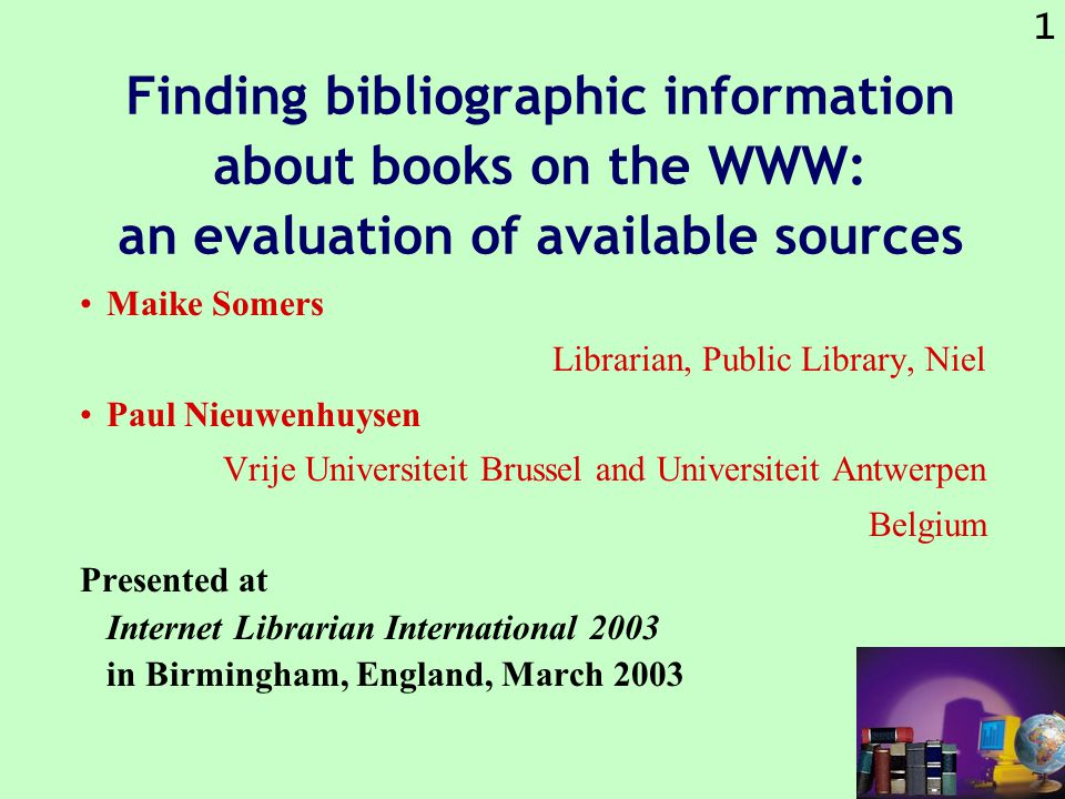 1 Finding bibliographic information about books on the WWW: an evaluation of available sources Maike Somers Librarian, Public Library, Niel Paul Nieuwenhuysen Vrije Universiteit Brussel and Universiteit Antwerpen Belgium Presented at Internet Librarian International 2003 in Birmingham, England, March 2003