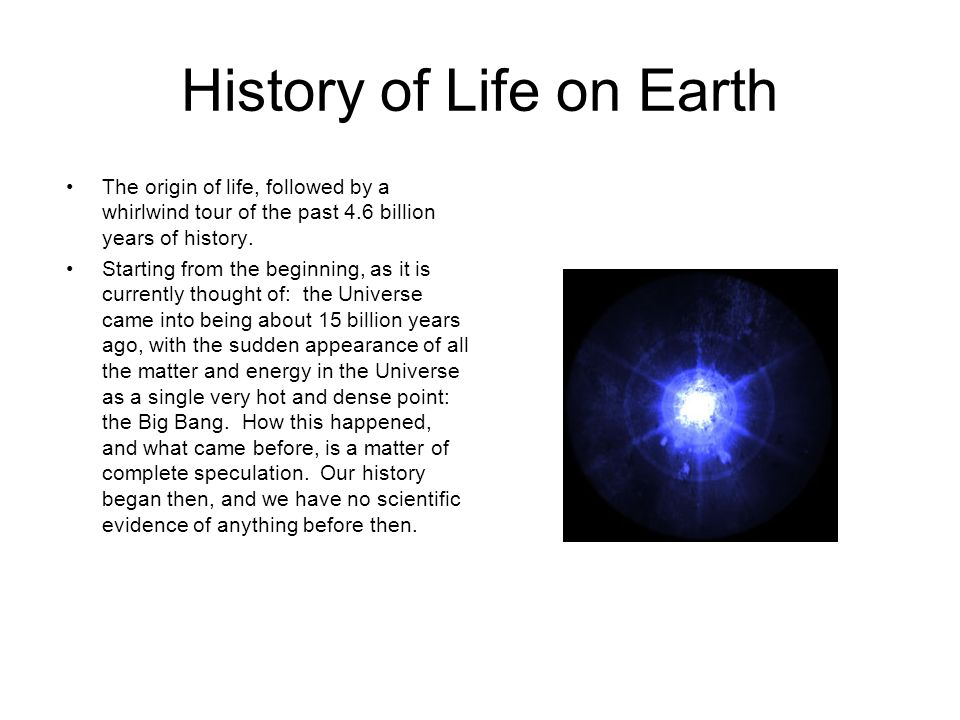 History of Life on Earth The origin of life, followed by a whirlwind tour of the past 4.6 billion years of history. Starting from the beginning, as it