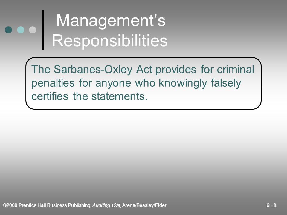 ©2008 Prentice Hall Business Publishing, Auditing 12/e, Arens/Beasley/Elder 6 - 8 Managements Responsibilities The Sarbanes-Oxley Act provides for cri