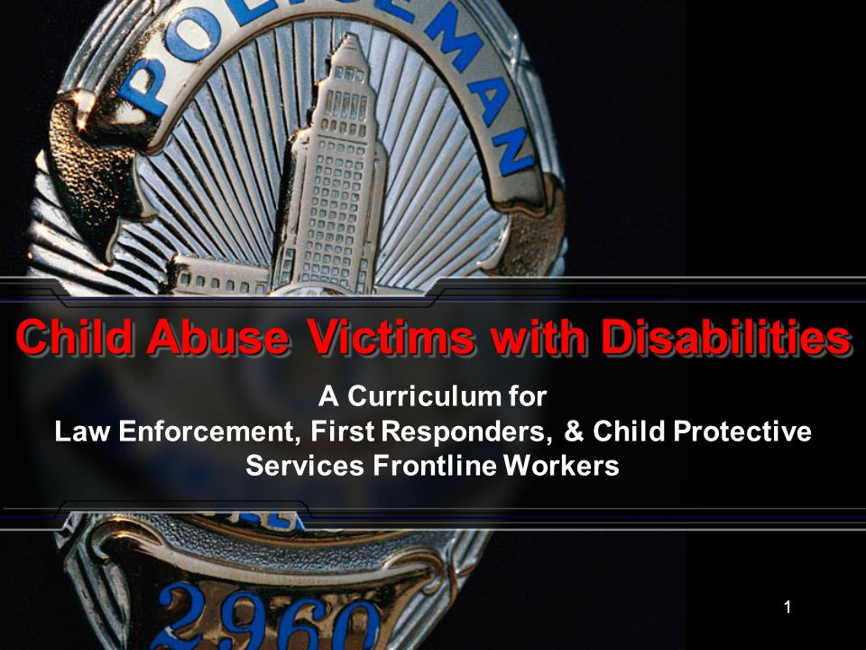 1 A Curriculum for Law Enforcement, First Responders, & Child Protective Services Frontline Workers Child Abuse Victims with Disabilities