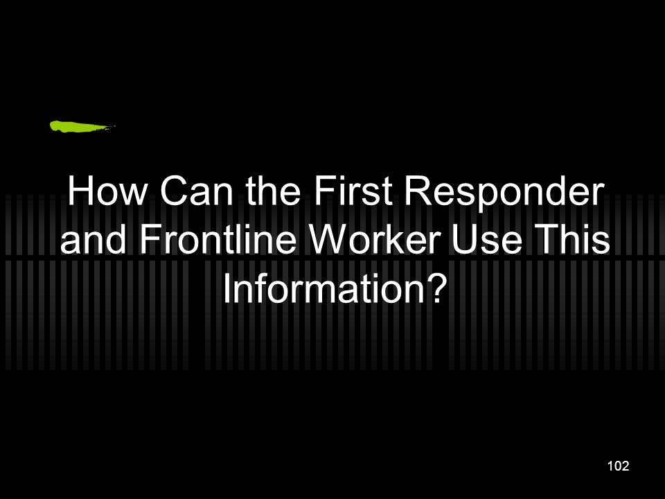 102 How Can the First Responder and Frontline Worker Use This Information?