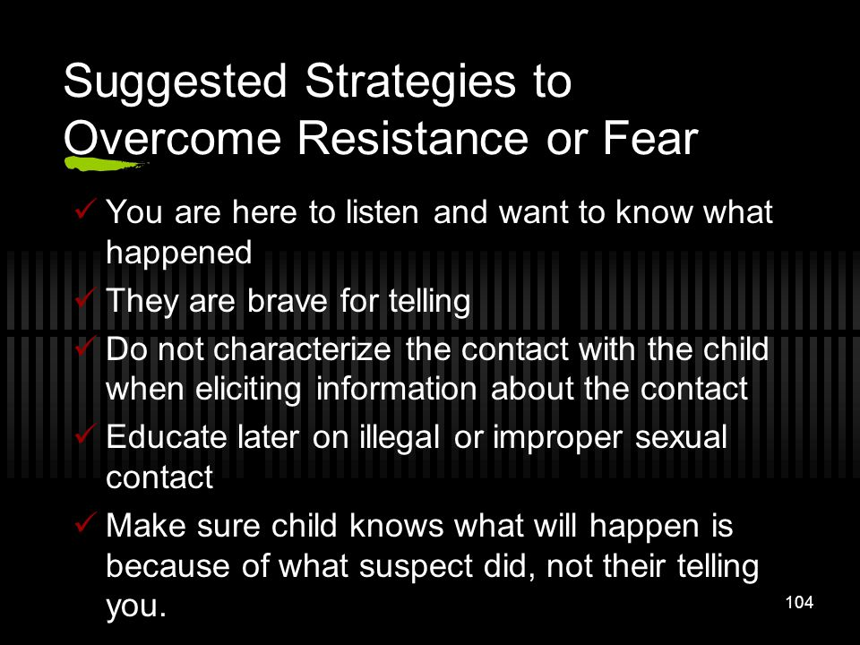 104 Suggested Strategies to Overcome Resistance or Fear You are here to listen and want to know what happened They are brave for telling Do not charac