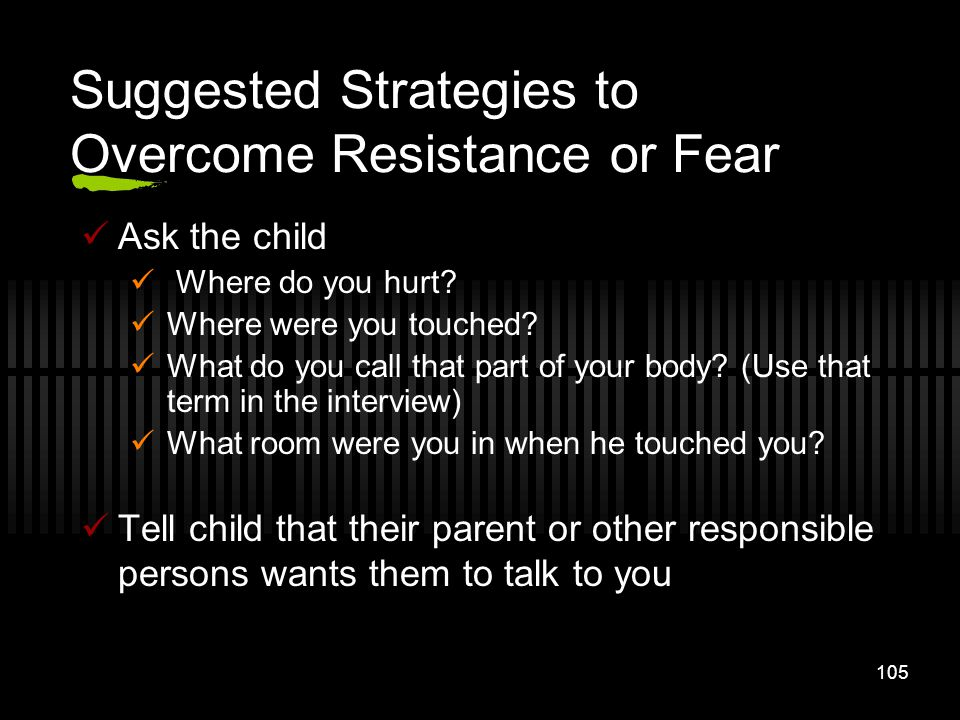 105 Suggested Strategies to Overcome Resistance or Fear Ask the child Where do you hurt? Where were you touched? What do you call that part of your bo