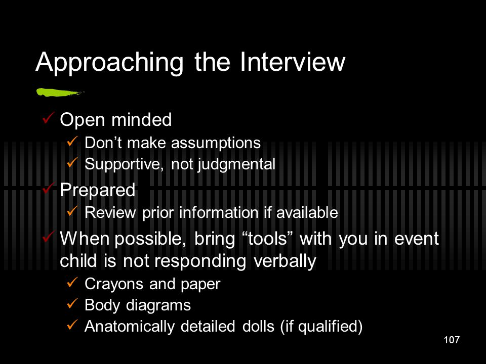 107 Approaching the Interview Open minded Dont make assumptions Supportive, not judgmental Prepared Review prior information if available When possibl