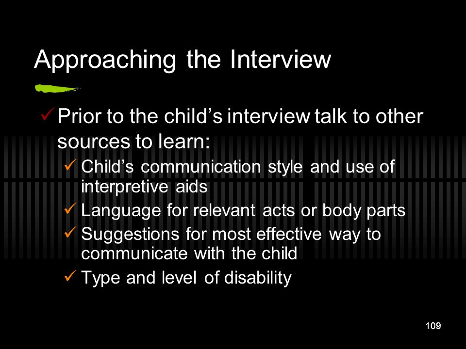 109 Approaching the Interview Prior to the childs interview talk to other sources to learn: Childs communication style and use of interpretive aids La
