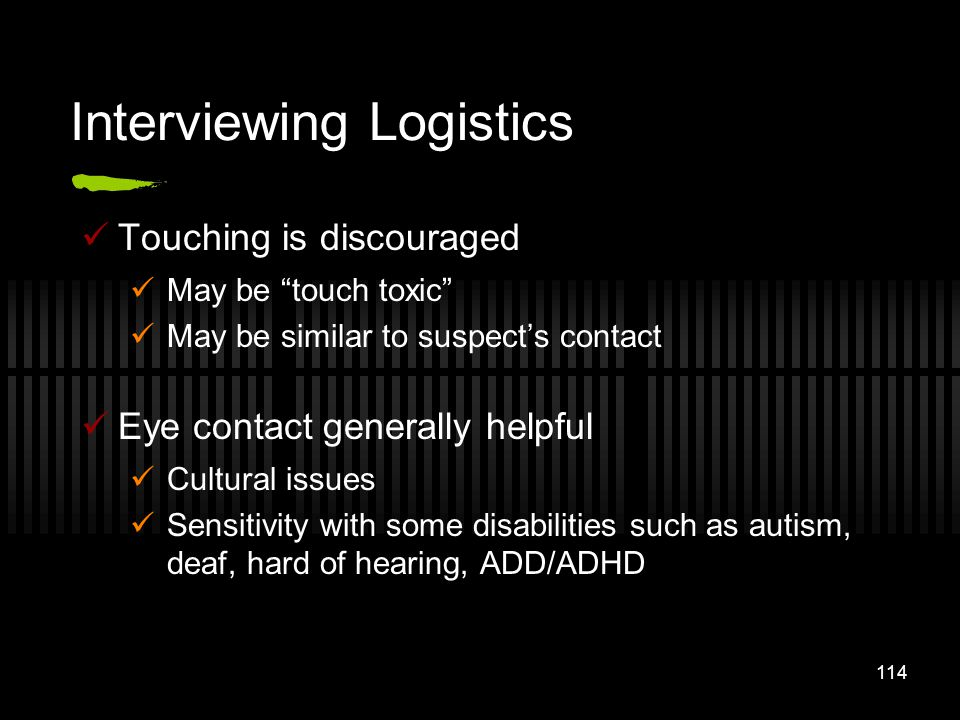 114 Interviewing Logistics Touching is discouraged May be touch toxic May be similar to suspects contact Eye contact generally helpful Cultural issues