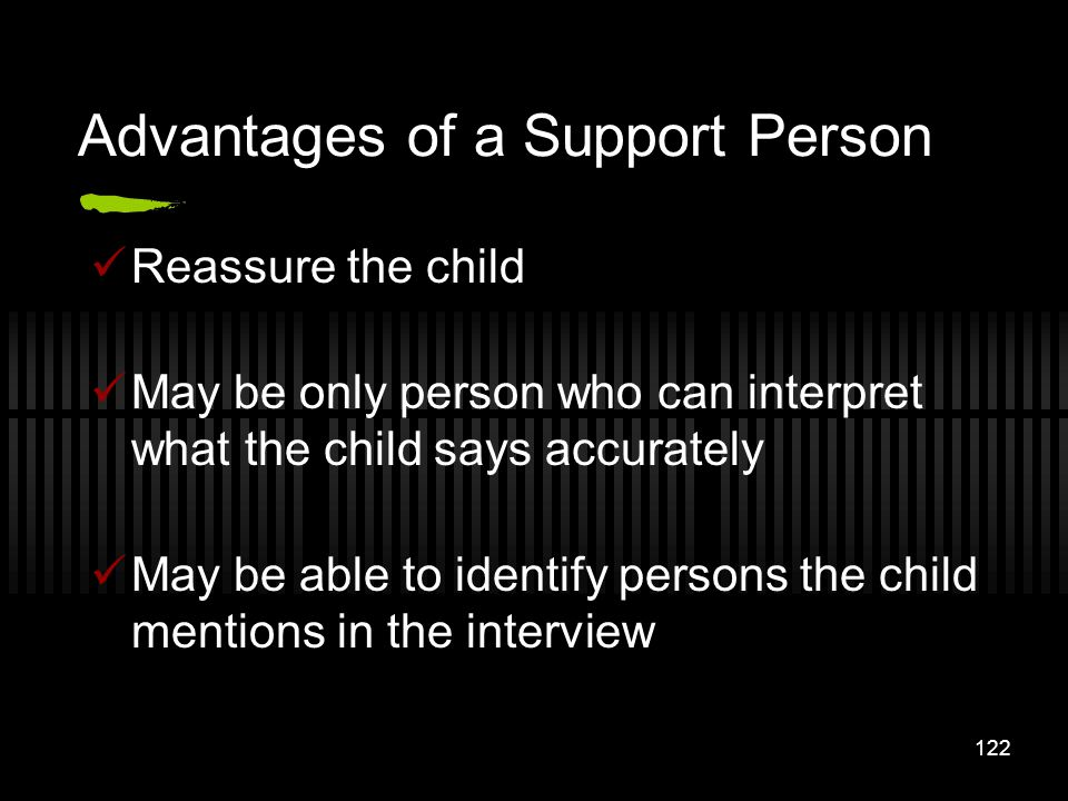 122 Advantages of a Support Person Reassure the child May be only person who can interpret what the child says accurately May be able to identify pers