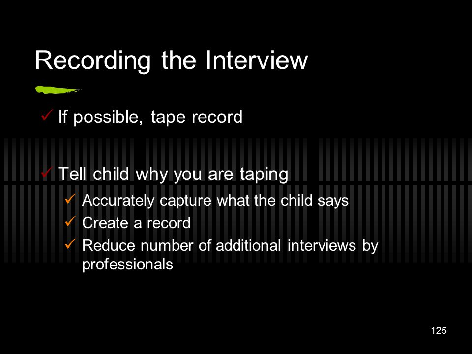 125 Recording the Interview If possible, tape record Tell child why you are taping Accurately capture what the child says Create a record Reduce numbe