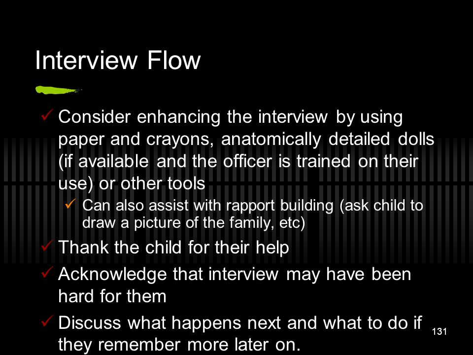 131 Interview Flow Consider enhancing the interview by using paper and crayons, anatomically detailed dolls (if available and the officer is trained o