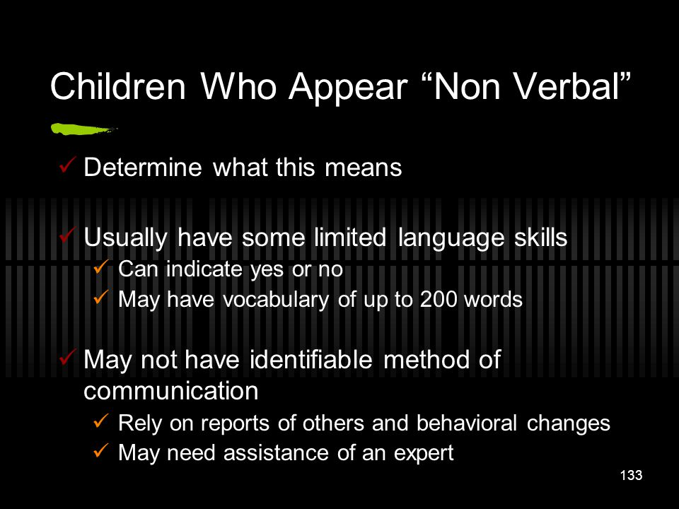 133 Children Who Appear Non Verbal Determine what this means Usually have some limited language skills Can indicate yes or no May have vocabulary of u