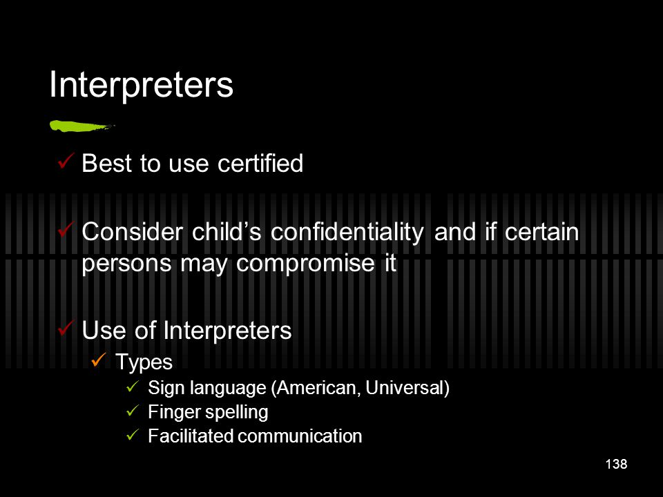 138 Interpreters Best to use certified Consider childs confidentiality and if certain persons may compromise it Use of Interpreters Types Sign languag