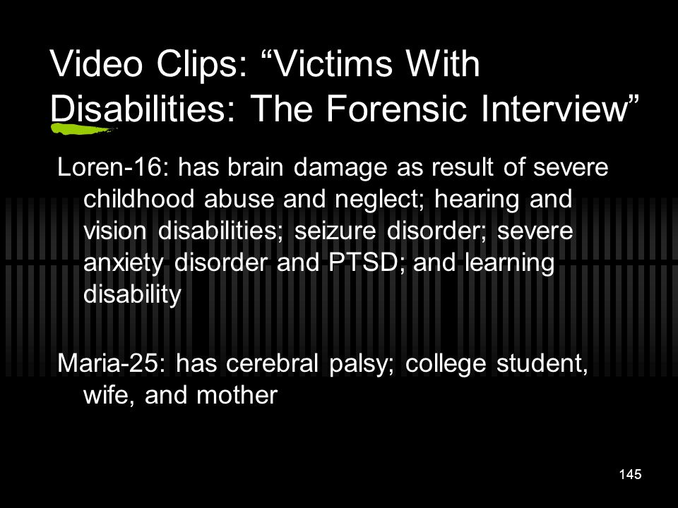 145 Video Clips: Victims With Disabilities: The Forensic Interview Loren-16: has brain damage as result of severe childhood abuse and neglect; hearing