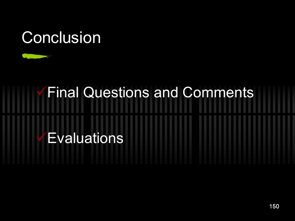 150 Conclusion Final Questions and Comments Evaluations