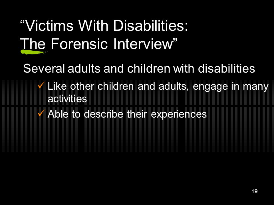 19 Victims With Disabilities: The Forensic Interview Several adults and children with disabilities Like other children and adults, engage in many acti