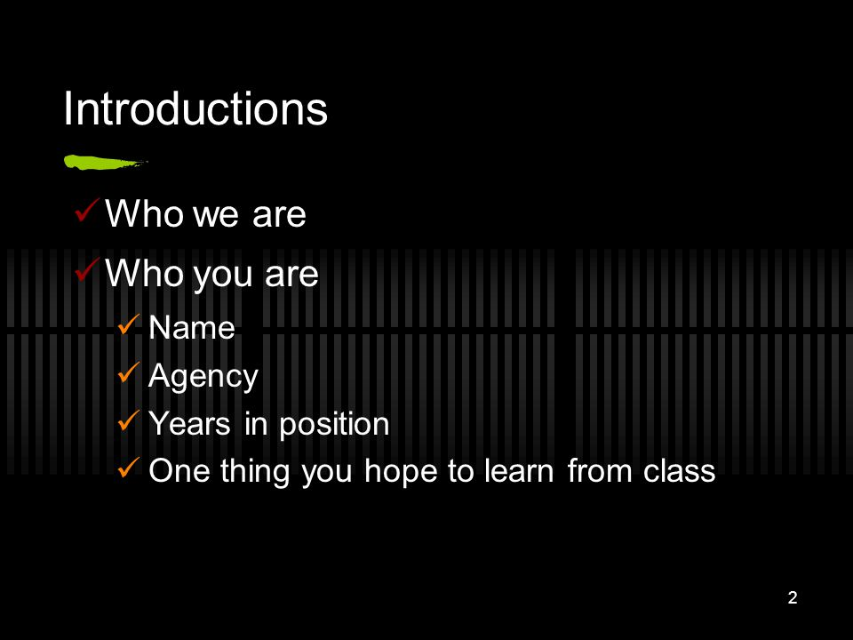 2 Introductions Who we are Who you are Name Agency Years in position One thing you hope to learn from class