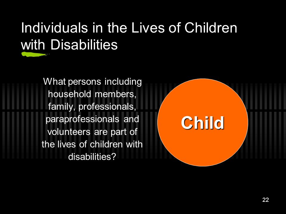 22 Individuals in the Lives of Children with Disabilities What persons including household members, family, professionals, paraprofessionals and volun