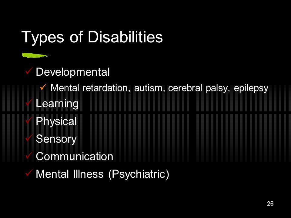 26 Types of Disabilities Developmental Mental retardation, autism, cerebral palsy, epilepsy Learning Physical Sensory Communication Mental Illness (Ps