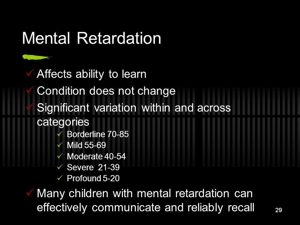 29 Mental Retardation Affects ability to learn Condition does not change Significant variation within and across categories Borderline 70-85 Mild 55-6