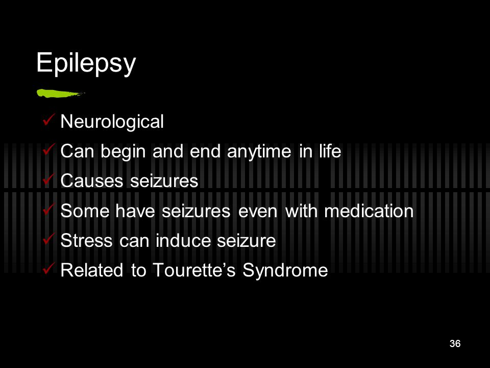 36 Epilepsy Neurological Can begin and end anytime in life Causes seizures Some have seizures even with medication Stress can induce seizure Related t