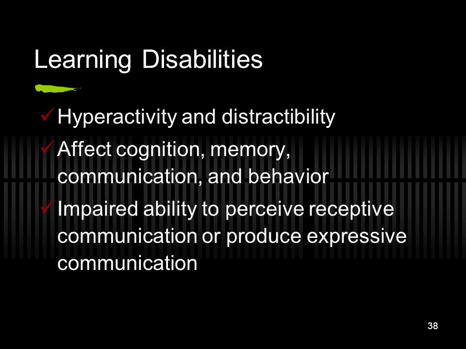 38 Learning Disabilities Hyperactivity and distractibility Affect cognition, memory, communication, and behavior Impaired ability to perceive receptiv