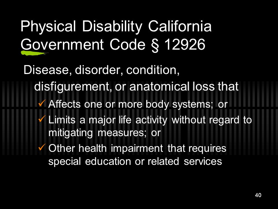 40 Physical Disability California Government Code § 12926 Disease, disorder, condition, disfigurement, or anatomical loss that Affects one or more bod