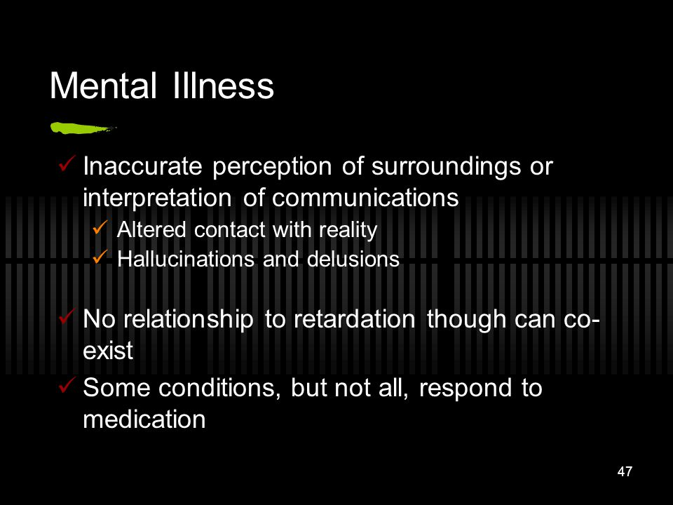 47 Mental Illness Inaccurate perception of surroundings or interpretation of communications Altered contact with reality Hallucinations and delusions