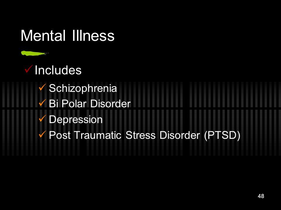 48 Mental Illness Includes Schizophrenia Bi Polar Disorder Depression Post Traumatic Stress Disorder (PTSD)